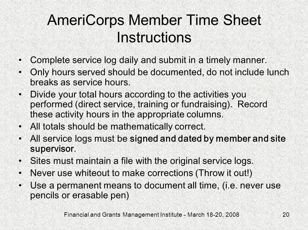 Financial and Grants Management Institute - March 18-20, 200820 AmeriCorps Member Time Sheet Instructions Complete service log daily and submit in a t