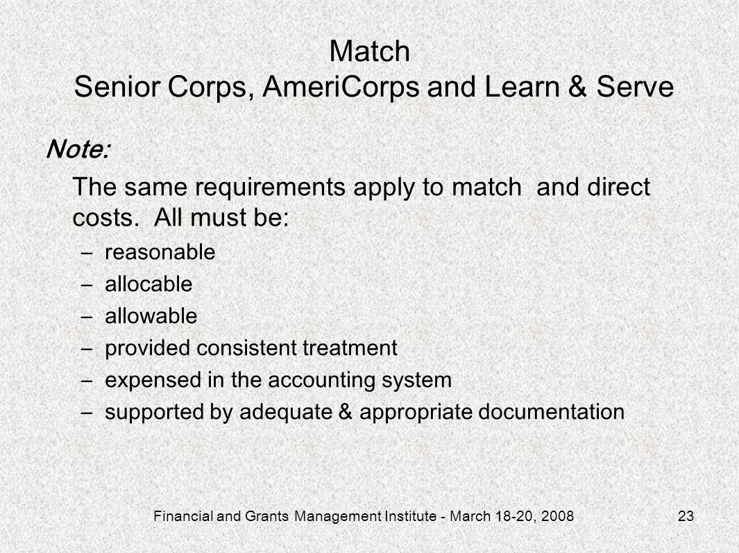 Financial and Grants Management Institute - March 18-20, 200823 Match Senior Corps, AmeriCorps and Learn & Serve Note: The same requirements apply to