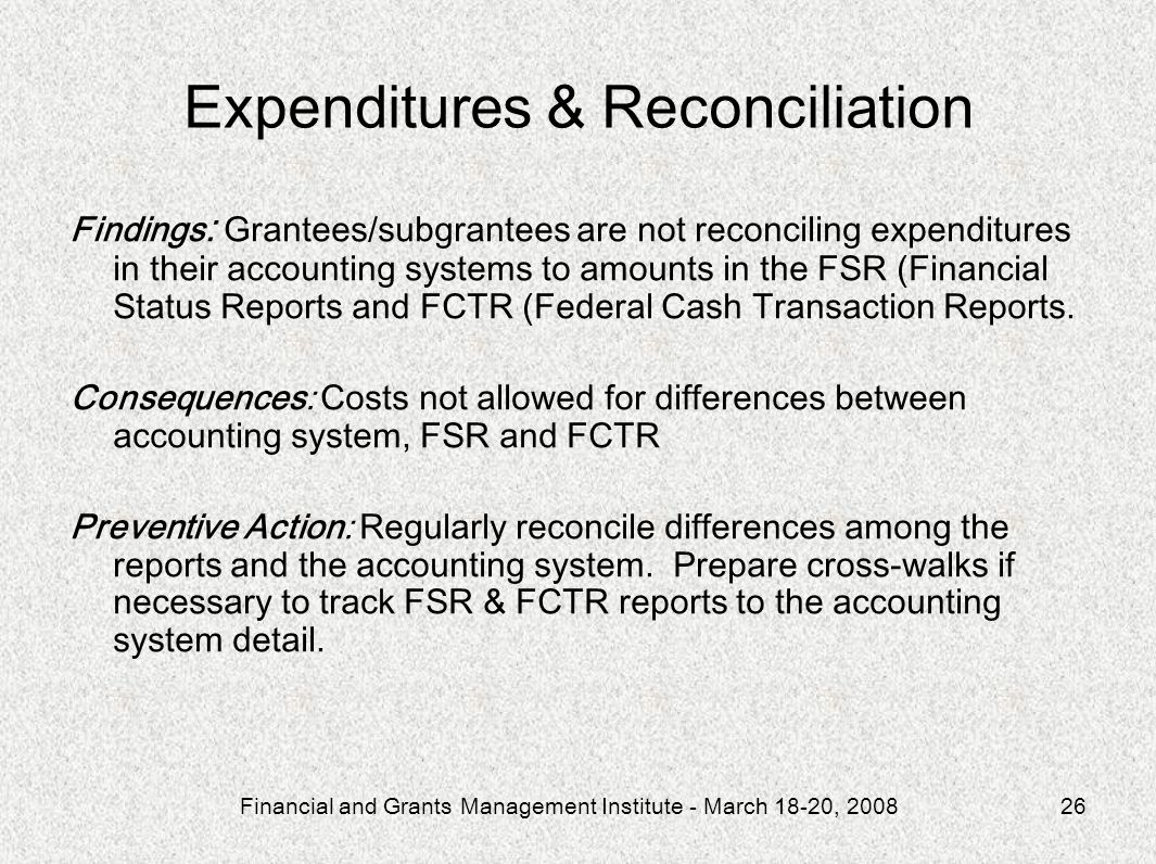 Financial and Grants Management Institute - March 18-20, 200826 Expenditures & Reconciliation Findings : Grantees/subgrantees are not reconciling expe