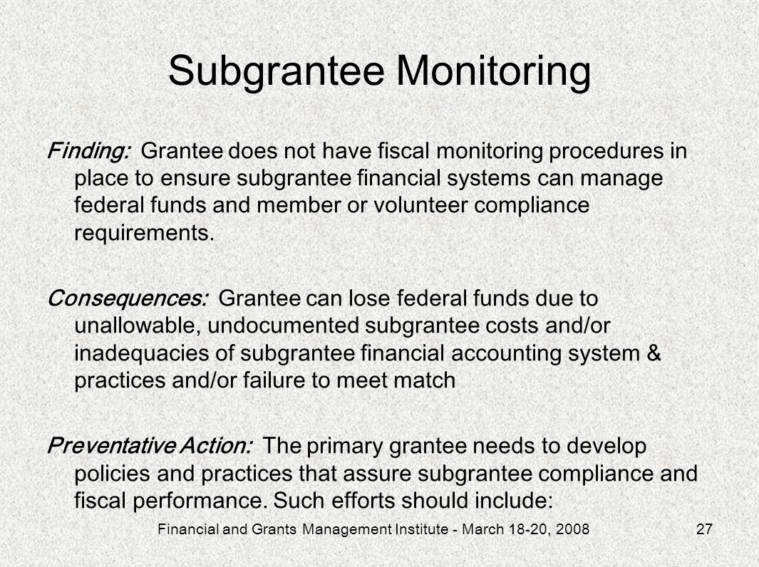 Financial and Grants Management Institute - March 18-20, 200827 Subgrantee Monitoring Finding: Grantee does not have fiscal monitoring procedures in place to ensure subgrantee financial systems can manage federal funds and member or volunteer compliance requirements.