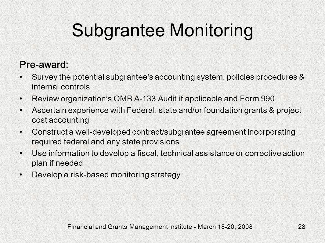 Financial and Grants Management Institute - March 18-20, 200828 Subgrantee Monitoring Pre-award: Survey the potential subgrantees accounting system, policies procedures & internal controls Review organizations OMB A-133 Audit if applicable and Form 990 Ascertain experience with Federal, state and/or foundation grants & project cost accounting Construct a well-developed contract/subgrantee agreement incorporating required federal and any state provisions Use information to develop a fiscal, technical assistance or corrective action plan if needed Develop a risk-based monitoring strategy