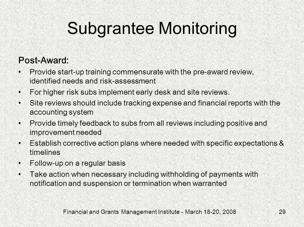 Financial and Grants Management Institute - March 18-20, 200829 Subgrantee Monitoring Post-Award: Provide start-up training commensurate with the pre-award review, identified needs and risk-assessment For higher risk subs implement early desk and site reviews.