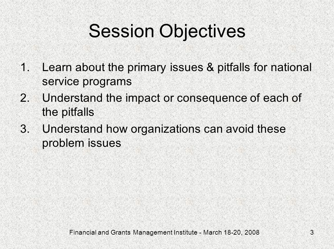 Financial and Grants Management Institute - March 18-20, 20083 Session Objectives 1.Learn about the primary issues & pitfalls for national service pro