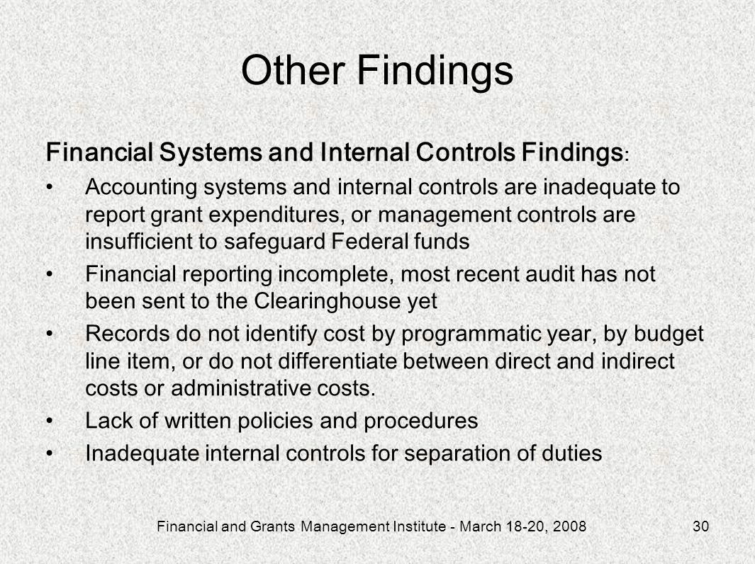 Financial and Grants Management Institute - March 18-20, 200830 Other Findings Financial Systems and Internal Controls Findings : Accounting systems and internal controls are inadequate to report grant expenditures, or management controls are insufficient to safeguard Federal funds Financial reporting incomplete, most recent audit has not been sent to the Clearinghouse yet Records do not identify cost by programmatic year, by budget line item, or do not differentiate between direct and indirect costs or administrative costs.