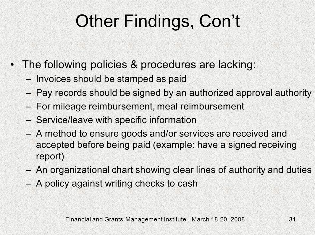 Financial and Grants Management Institute - March 18-20, 200831 Other Findings, Cont The following policies & procedures are lacking: –Invoices should