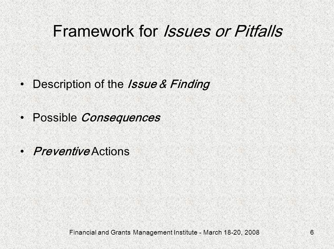 Financial and Grants Management Institute - March 18-20, 20086 Framework for Issues or Pitfalls Description of the Issue & Finding Possible Consequences Preventive Actions