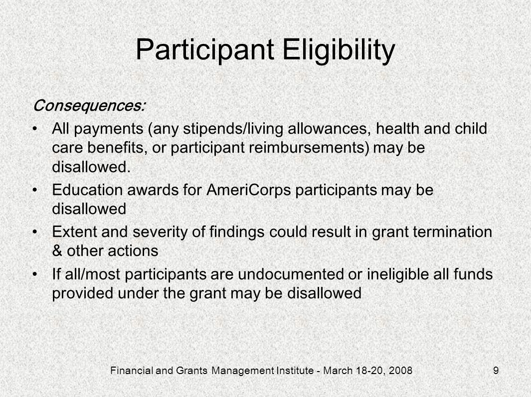 Financial and Grants Management Institute - March 18-20, 20089 Participant Eligibility Consequences: All payments (any stipends/living allowances, health and child care benefits, or participant reimbursements) may be disallowed.