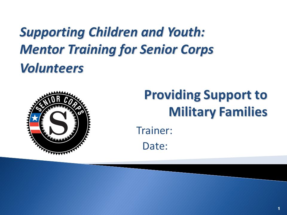 111 Trainer: Date: Supporting Children and Youth: Mentor Training for Senior Corps Volunteers Providing Support to Military Families