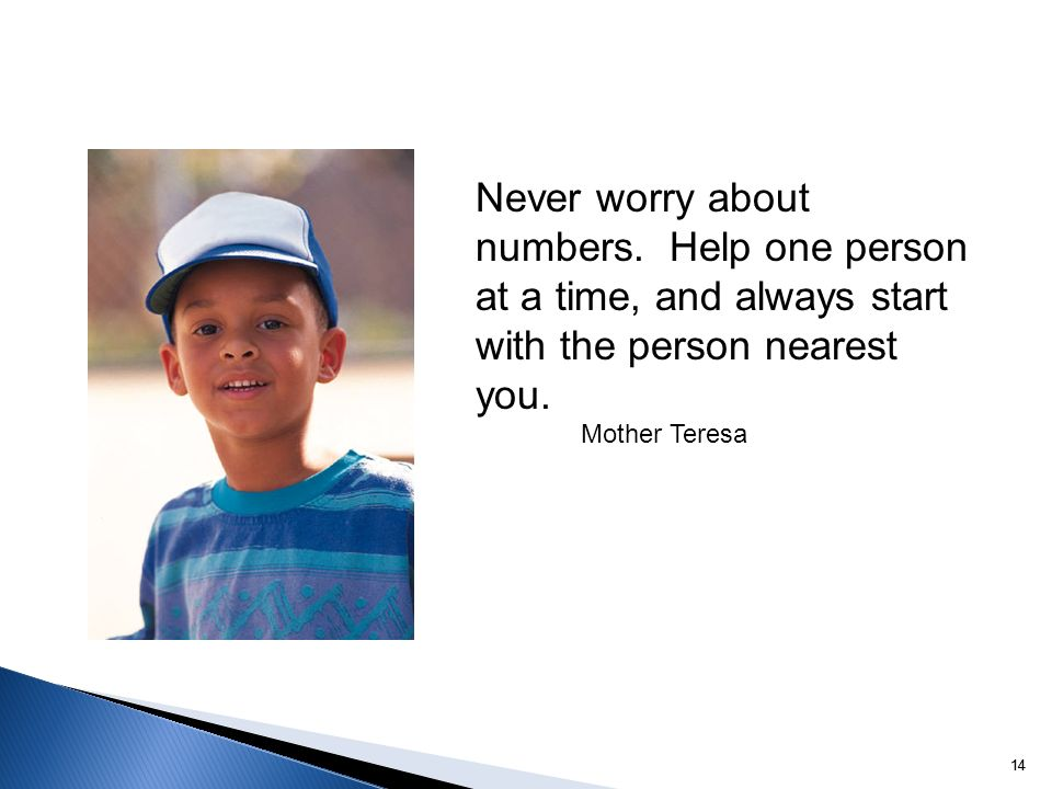 14 Never worry about numbers. Help one person at a time, and always start with the person nearest you. Mother Teresa