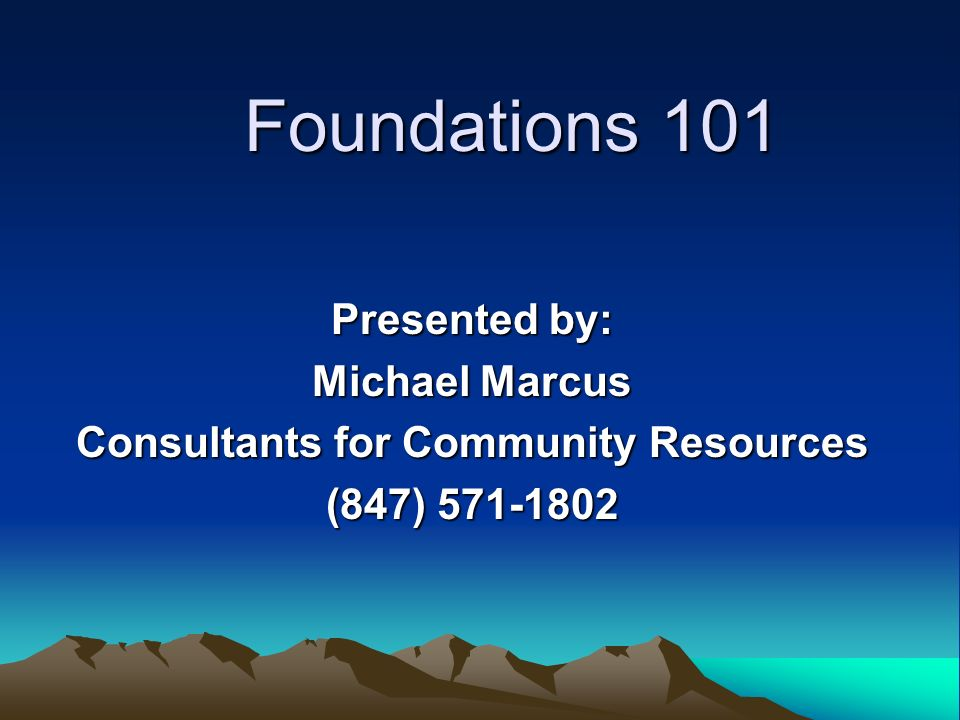 Foundations 101 Presented by: Michael Marcus Consultants for Community Resources (847) 571-1802
