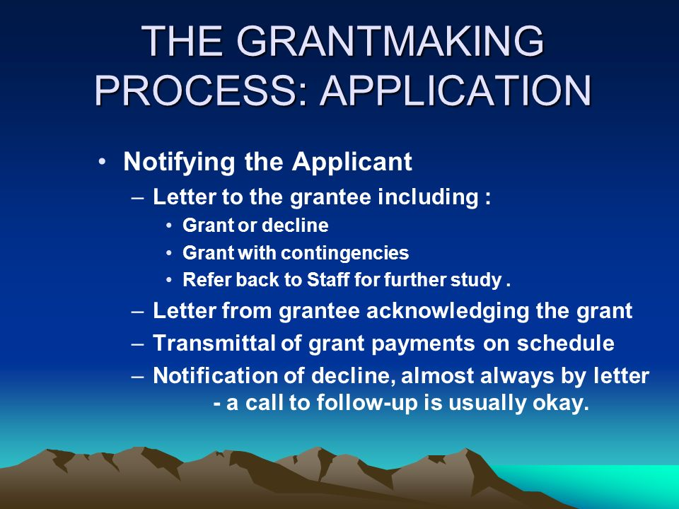 THE GRANTMAKING PROCESS: APPLICATION Notifying the Applicant –Letter to the grantee including : Grant or decline Grant with contingencies Refer back t