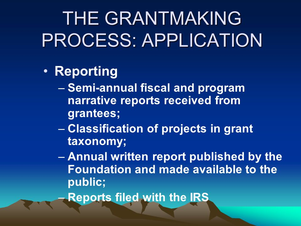 THE GRANTMAKING PROCESS: APPLICATION Reporting –Semi-annual fiscal and program narrative reports received from grantees; –Classification of projects i