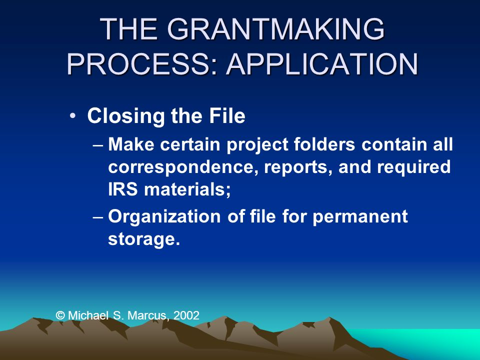 THE GRANTMAKING PROCESS: APPLICATION Closing the File –Make certain project folders contain all correspondence, reports, and required IRS materials; –