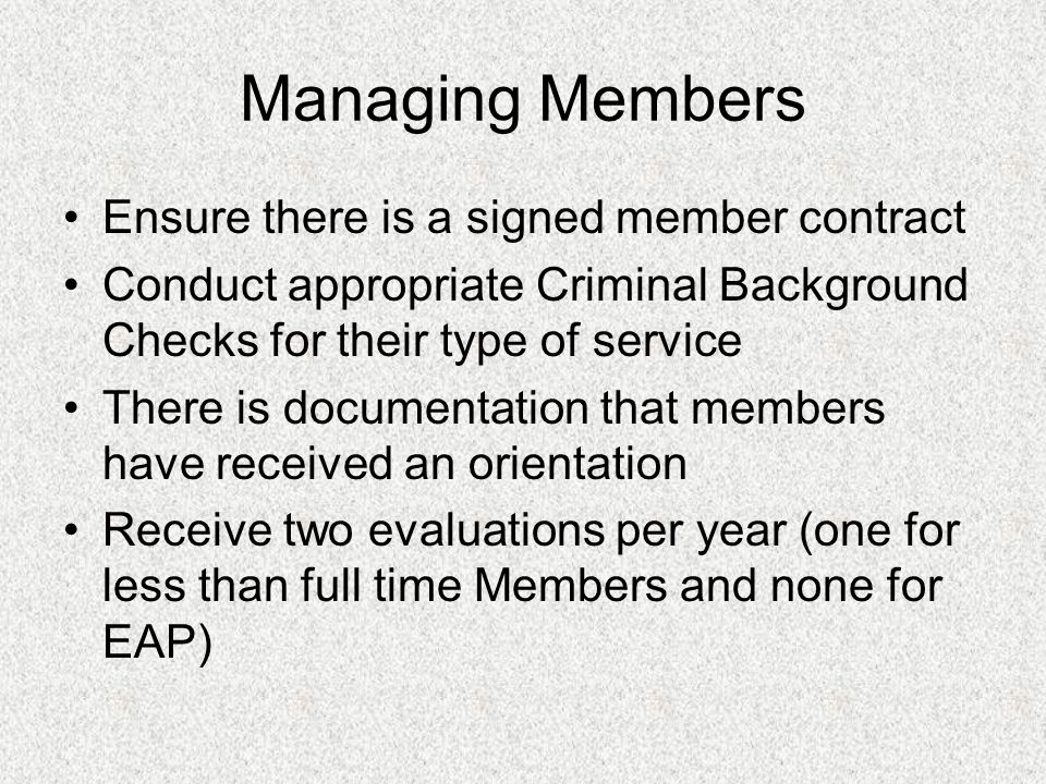 Managing Members Ensure there is a signed member contract Conduct appropriate Criminal Background Checks for their type of service There is documentation that members have received an orientation Receive two evaluations per year (one for less than full time Members and none for EAP)