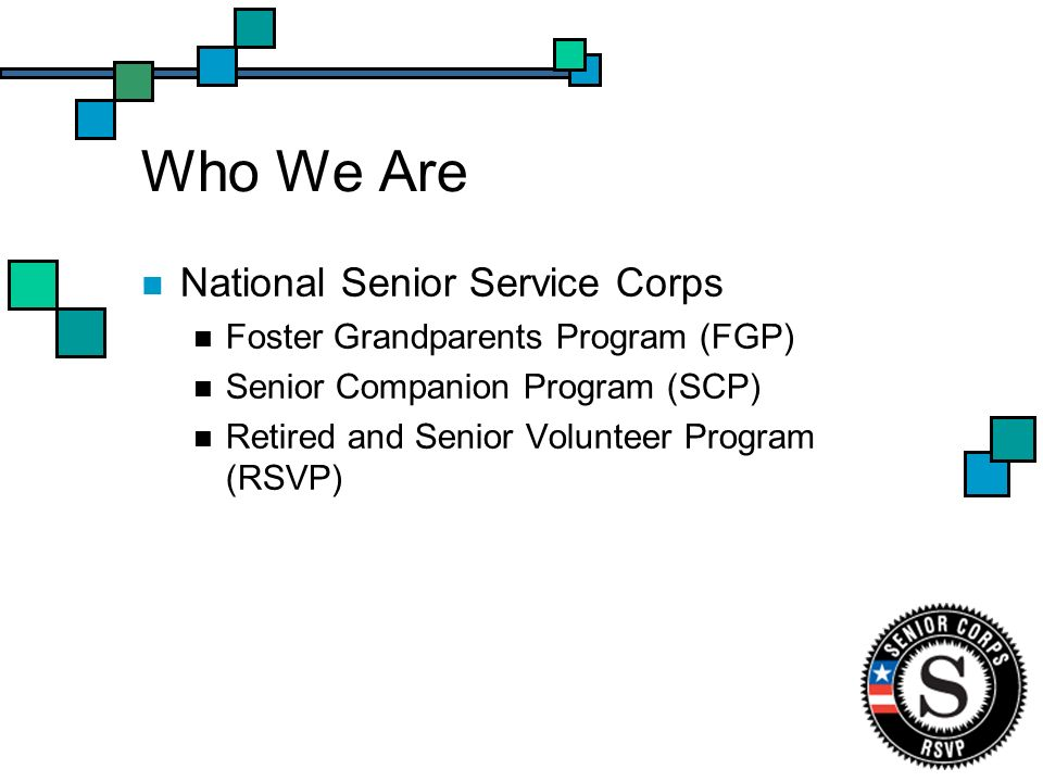 Who We Are National Senior Service Corps Foster Grandparents Program (FGP) Senior Companion Program (SCP) Retired and Senior Volunteer Program (RSVP)