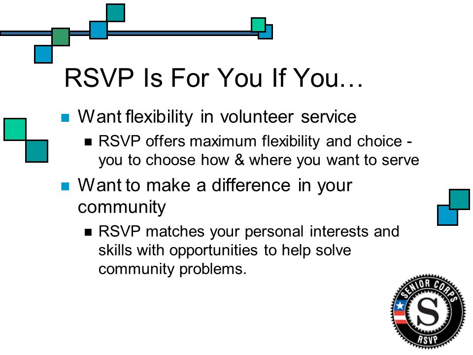 RSVP Is For You If You… Want flexibility in volunteer service RSVP offers maximum flexibility and choice - you to choose how & where you want to serve Want to make a difference in your community RSVP matches your personal interests and skills with opportunities to help solve community problems.