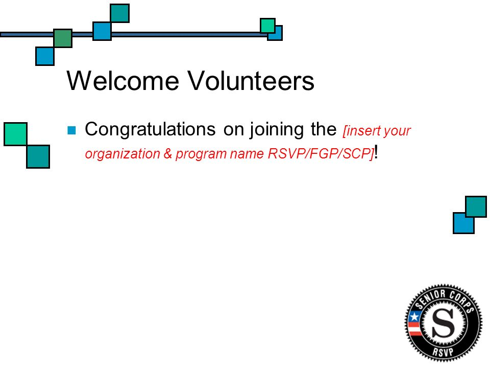 Welcome Volunteers Congratulations on joining the [insert your organization & program name RSVP/FGP/SCP] !
