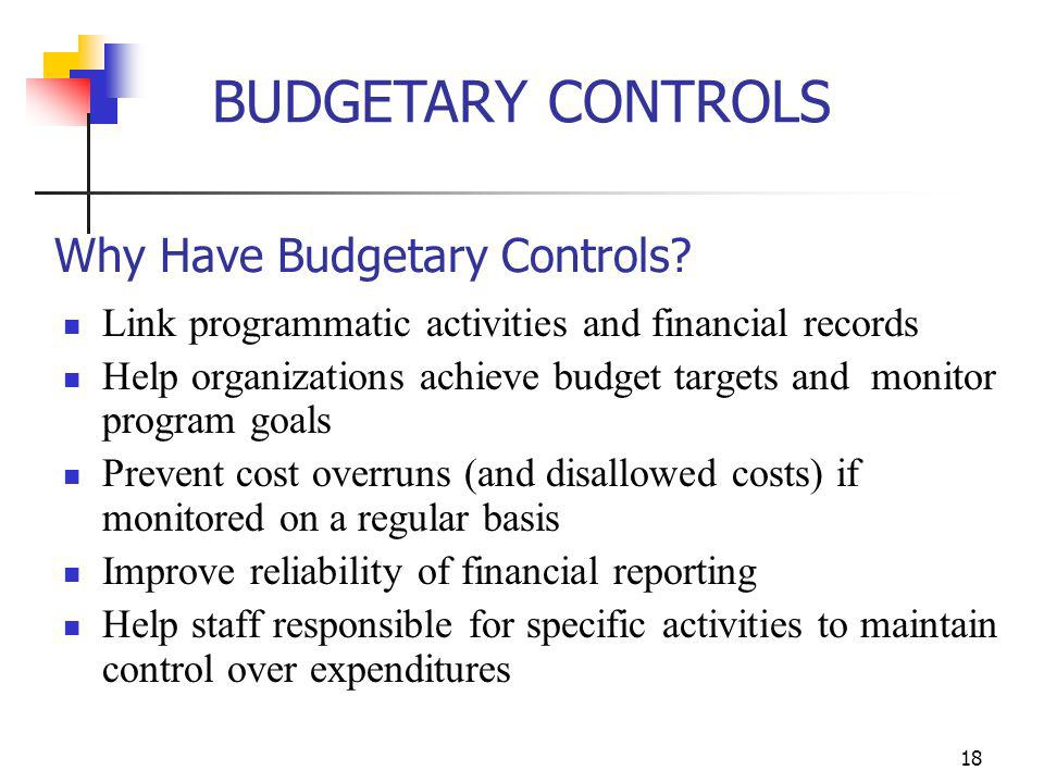 17 BUDGETARY CONTROLS Budgetary controls include: Regular monitoring of budgets to actual year-to-date and current period expenditures or outlays Expl