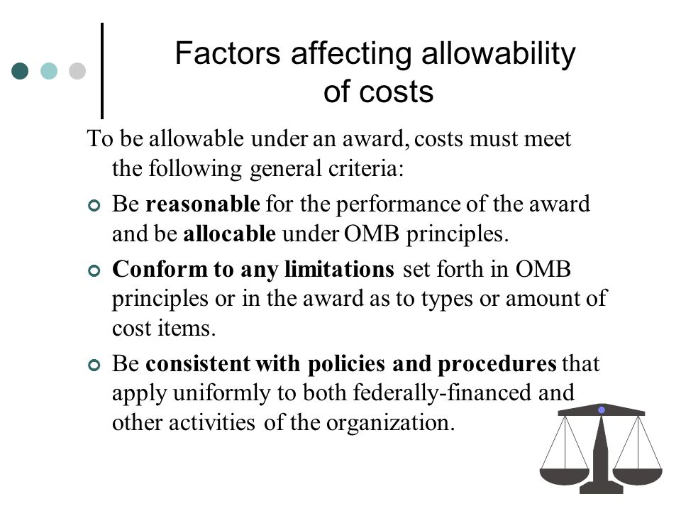 Factors affecting allowability of costs To be allowable under an award, costs must meet the following general criteria: Be reasonable for the performa