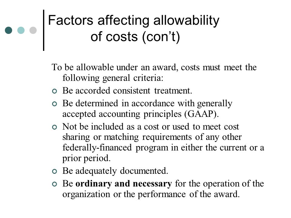 Factors affecting allowability of costs (cont) To be allowable under an award, costs must meet the following general criteria: Be accorded consistent