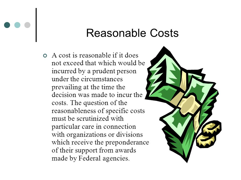 Reasonable Costs A cost is reasonable if it does not exceed that which would be incurred by a prudent person under the circumstances prevailing at the