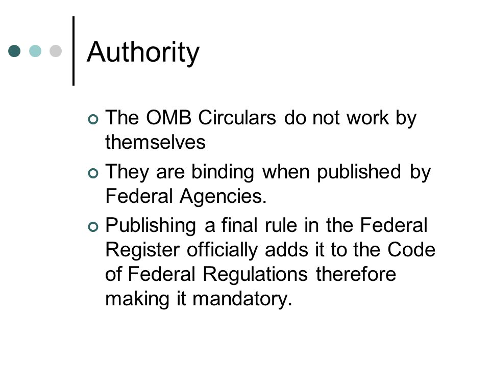 Authority The OMB Circulars do not work by themselves They are binding when published by Federal Agencies.