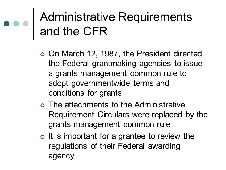 Administrative Requirements and the CFR On March 12, 1987, the President directed the Federal grantmaking agencies to issue a grants management common