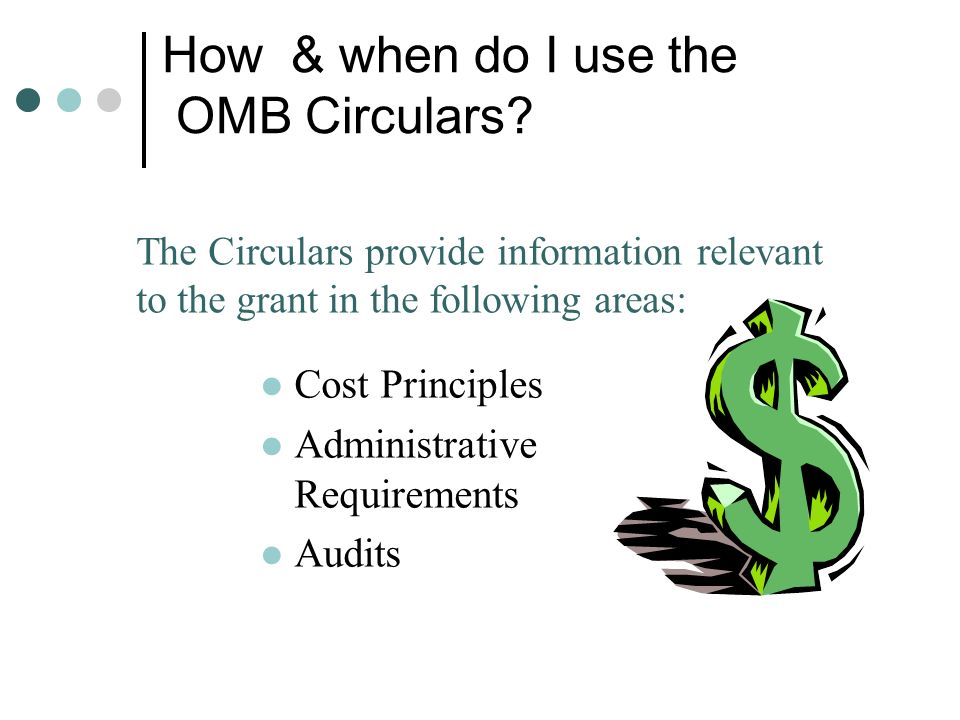 How & when do I use the OMB Circulars? Cost Principles Administrative Requirements Audits The Circulars provide information relevant to the grant in t