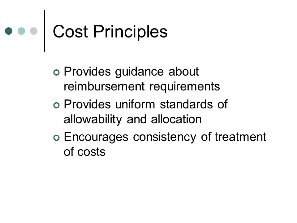 Cost Principles Provides guidance about reimbursement requirements Provides uniform standards of allowability and allocation Encourages consistency of treatment of costs
