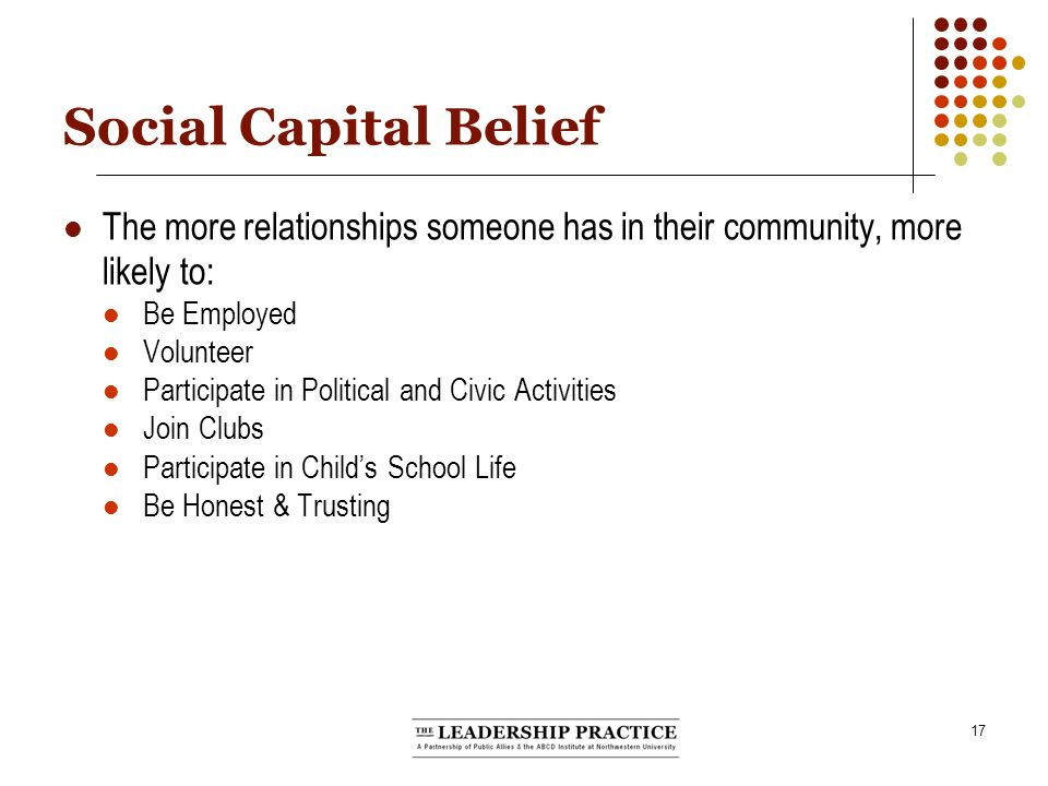 17 Social Capital Belief The more relationships someone has in their community, more likely to: Be Employed Volunteer Participate in Political and Civic Activities Join Clubs Participate in Childs School Life Be Honest & Trusting
