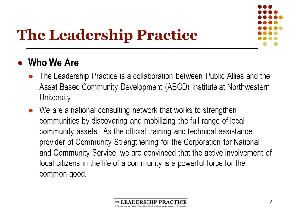 2 The Leadership Practice Who We Are The Leadership Practice is a collaboration between Public Allies and the Asset Based Community Development (ABCD) Institute at Northwestern University.