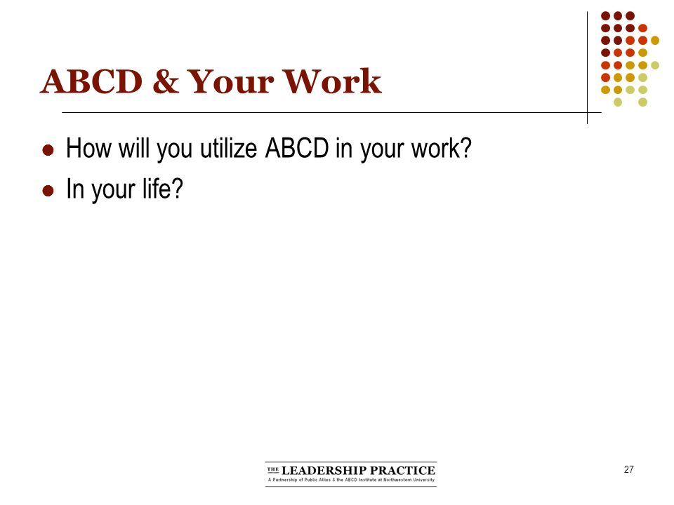 27 ABCD & Your Work How will you utilize ABCD in your work In your life
