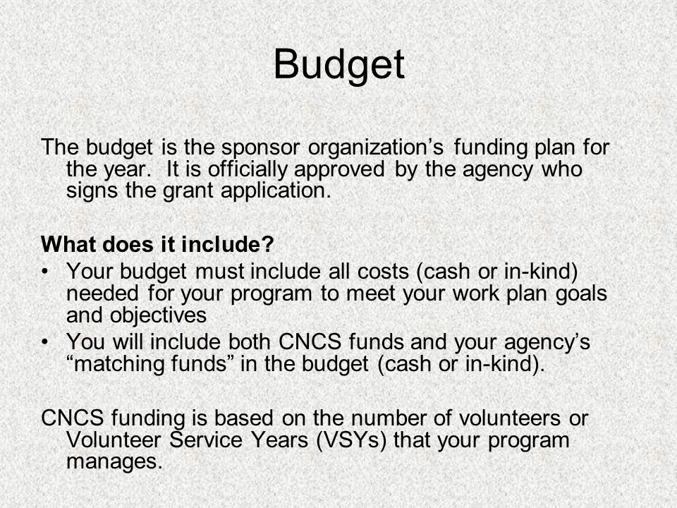 Budget The budget is the sponsor organizations funding plan for the year.