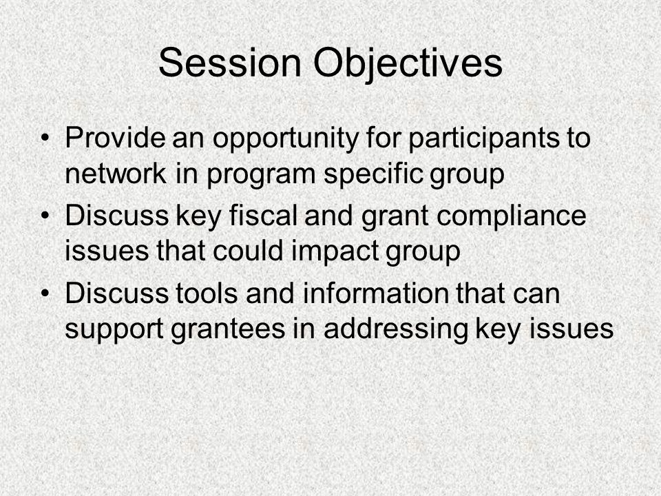 Session Objectives Provide an opportunity for participants to network in program specific group Discuss key fiscal and grant compliance issues that could impact group Discuss tools and information that can support grantees in addressing key issues