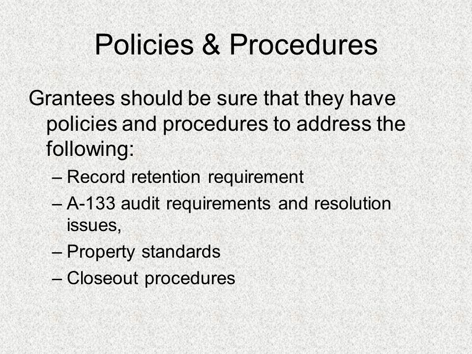 Policies & Procedures Grantees should be sure that they have policies and procedures to address the following: –Record retention requirement –A-133 audit requirements and resolution issues, –Property standards –Closeout procedures