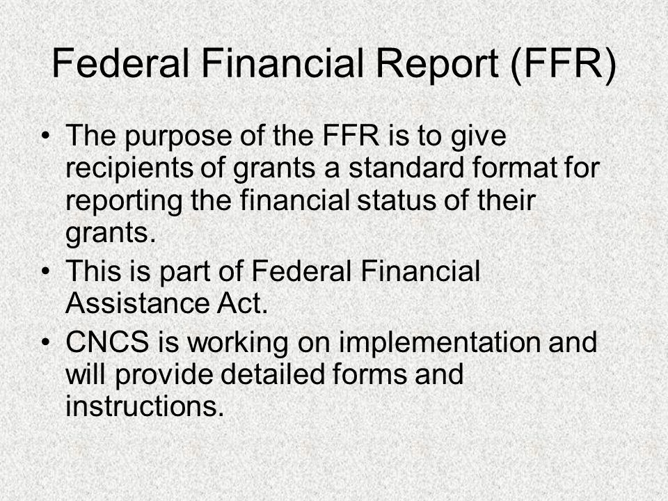 Federal Financial Report (FFR) The purpose of the FFR is to give recipients of grants a standard format for reporting the financial status of their grants.