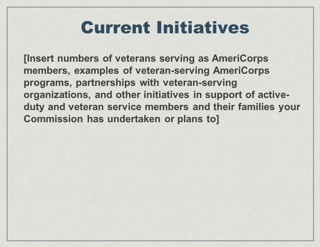 Current Initiatives [Insert numbers of veterans serving as AmeriCorps members, examples of veteran-serving AmeriCorps programs, partnerships with veteran-serving organizations, and other initiatives in support of active- duty and veteran service members and their families your Commission has undertaken or plans to]