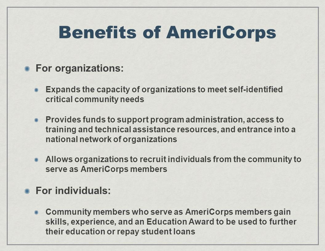 Benefits of AmeriCorps For organizations: Expands the capacity of organizations to meet self-identified critical community needs Provides funds to support program administration, access to training and technical assistance resources, and entrance into a national network of organizations Allows organizations to recruit individuals from the community to serve as AmeriCorps members For individuals: Community members who serve as AmeriCorps members gain skills, experience, and an Education Award to be used to further their education or repay student loans