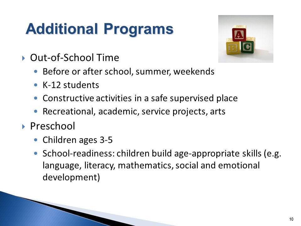 10 Out-of-School Time Before or after school, summer, weekends K-12 students Constructive activities in a safe supervised place Recreational, academic, service projects, arts Preschool Children ages 3-5 School-readiness: children build age-appropriate skills (e.g.