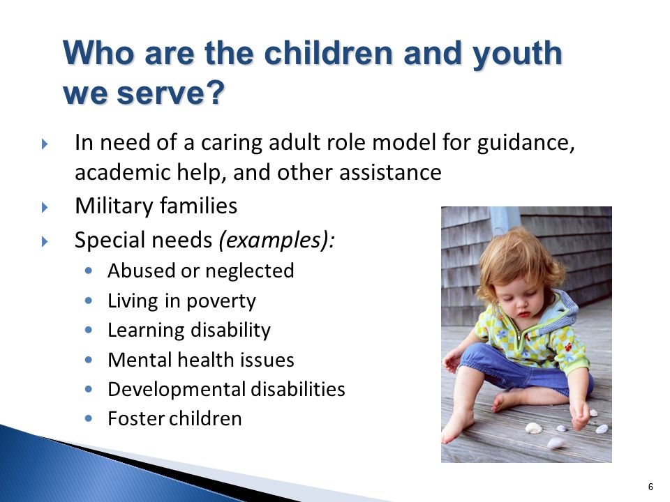 66 In need of a caring adult role model for guidance, academic help, and other assistance Military families Special needs (examples): Abused or neglected Living in poverty Learning disability Mental health issues Developmental disabilities Foster children Who are the children and youth we serve?