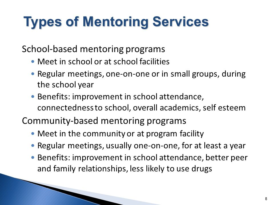 88 School-based mentoring programs Meet in school or at school facilities Regular meetings, one-on-one or in small groups, during the school year Benefits: improvement in school attendance, connectedness to school, overall academics, self esteem Community-based mentoring programs Meet in the community or at program facility Regular meetings, usually one-on-one, for at least a year Benefits: improvement in school attendance, better peer and family relationships, less likely to use drugs Types of Mentoring Services