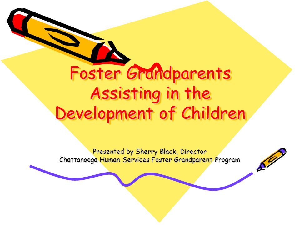 Foster Grandparents Assisting in the Development of Children Presented by Sherry Black, Director Chattanooga Human Services Foster Grandparent Program