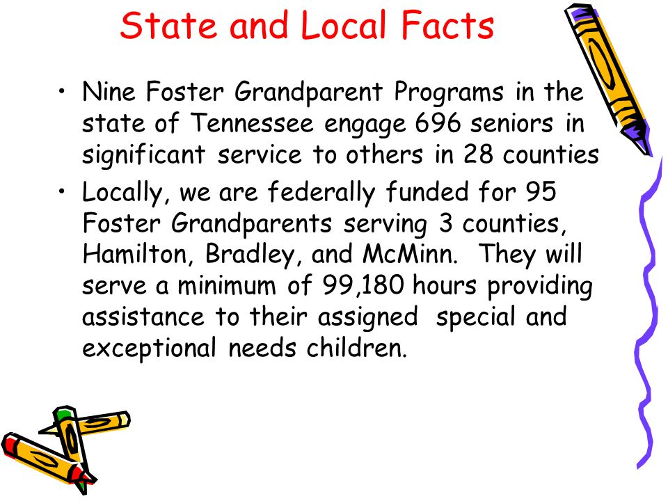 State and Local Facts Nine Foster Grandparent Programs in the state of Tennessee engage 696 seniors in significant service to others in 28 counties Lo
