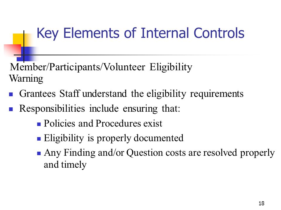 17 Key Elements of Internal Controls Sub-grantee Monitoring/Multi-site Program Warning Grantees are responsible for all funds that are passed on to or