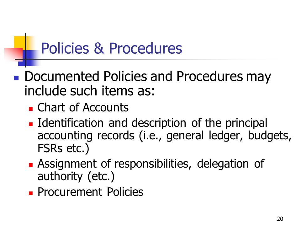 19 Policies & Procedures Policies and Procedures are important because: They are the standards for the organizations operations They help in maintaini