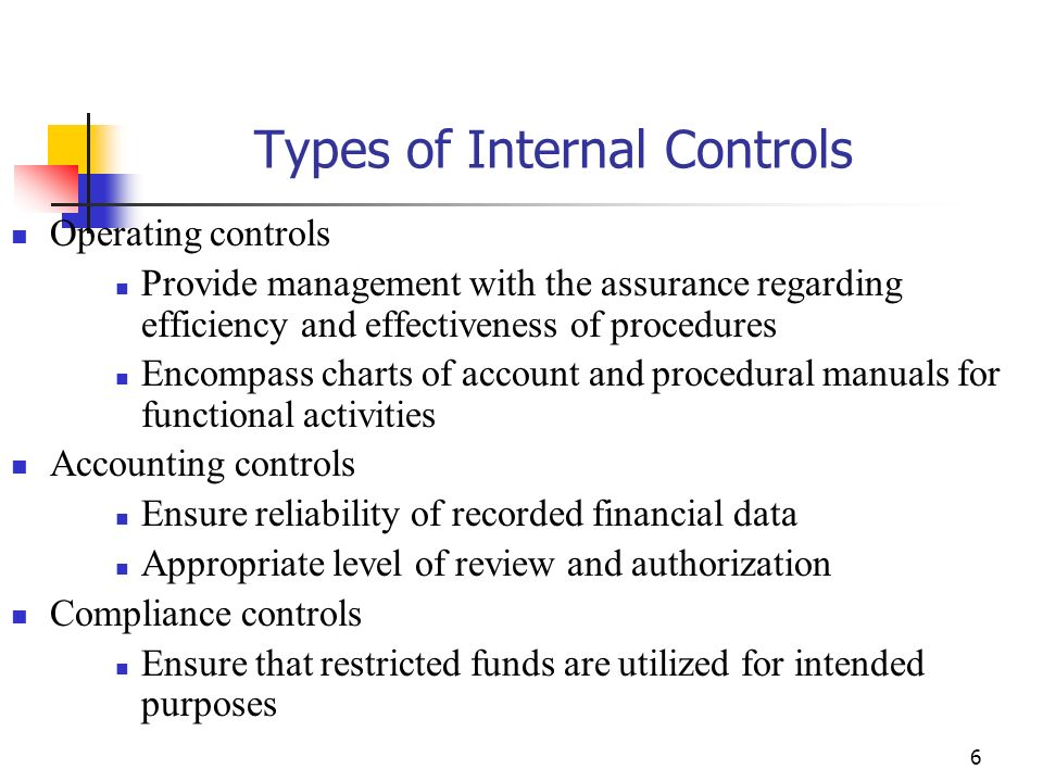 6 Types of Internal Controls Operating controls Provide management with the assurance regarding efficiency and effectiveness of procedures Encompass charts of account and procedural manuals for functional activities Accounting controls Ensure reliability of recorded financial data Appropriate level of review and authorization Compliance controls Ensure that restricted funds are utilized for intended purposes