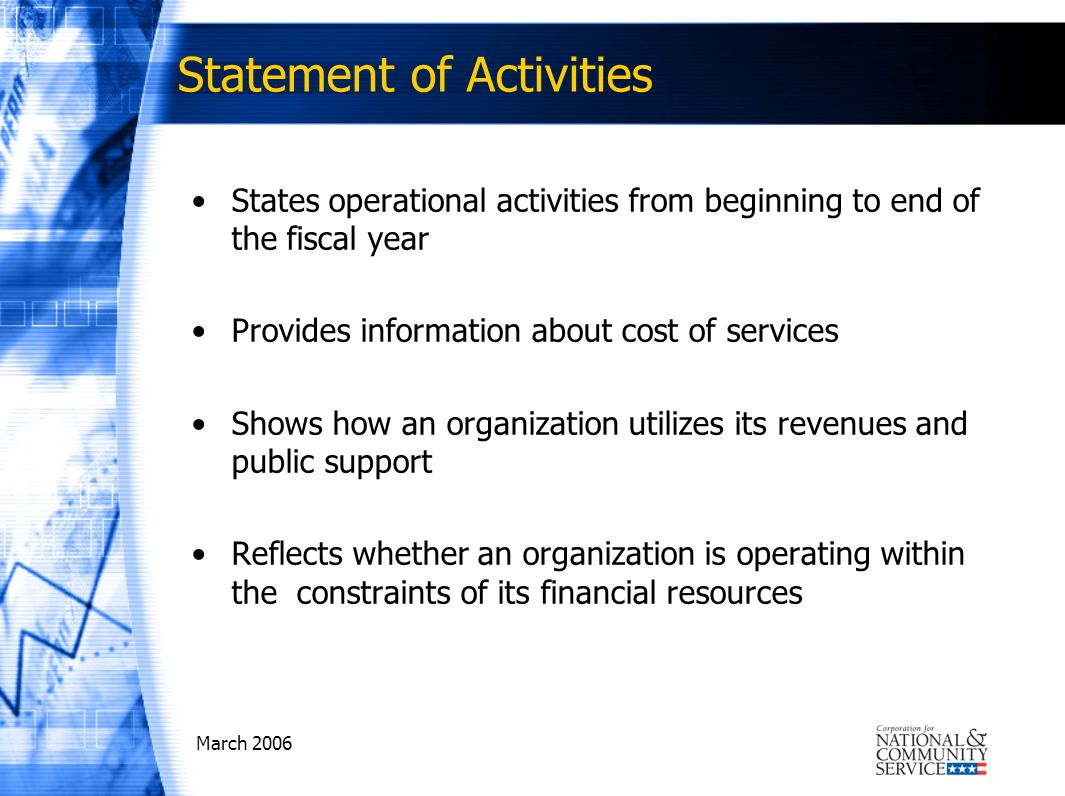 March 2006 Statement of Activities States operational activities from beginning to end of the fiscal year Provides information about cost of services Shows how an organization utilizes its revenues and public support Reflects whether an organization is operating within the constraints of its financial resources