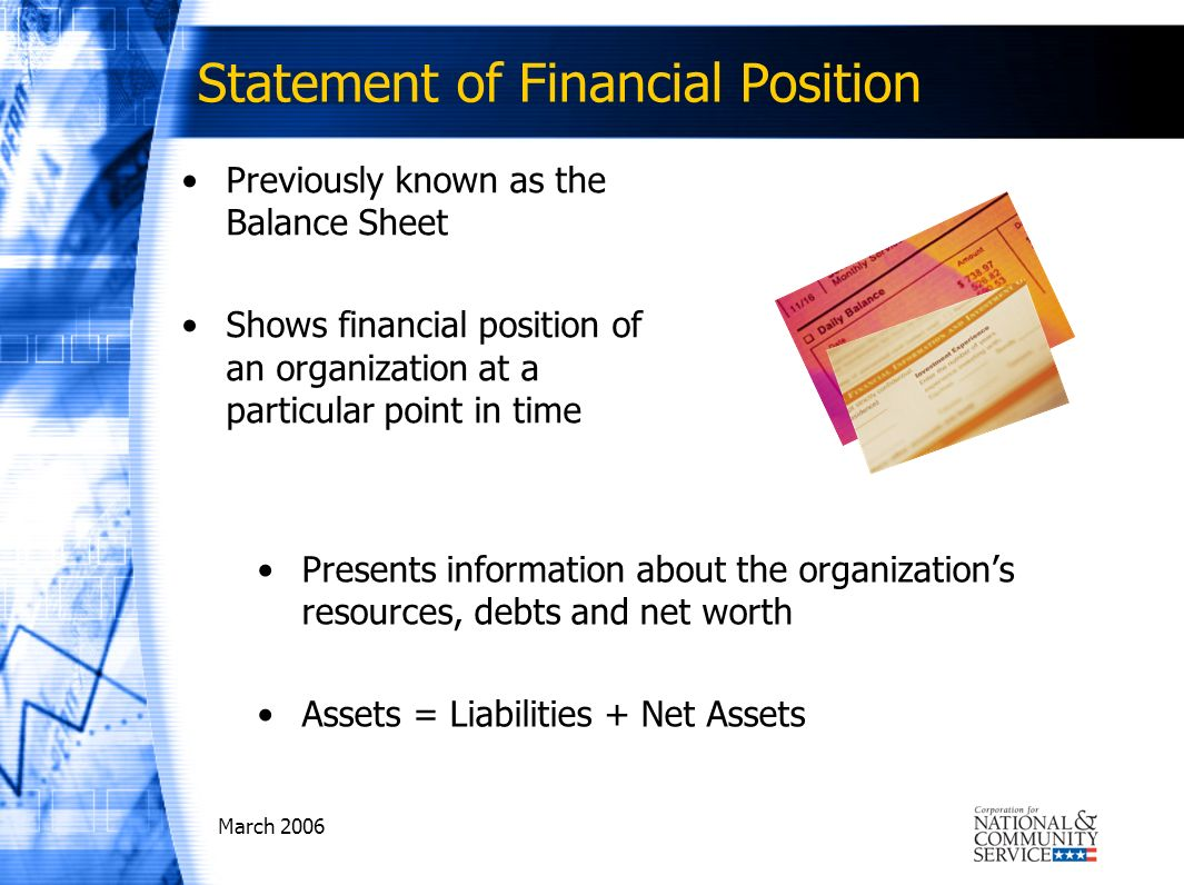 March 2006 Statement of Financial Position Previously known as the Balance Sheet Shows financial position of an organization at a particular point in time Presents information about the organizations resources, debts and net worth Assets = Liabilities + Net Assets