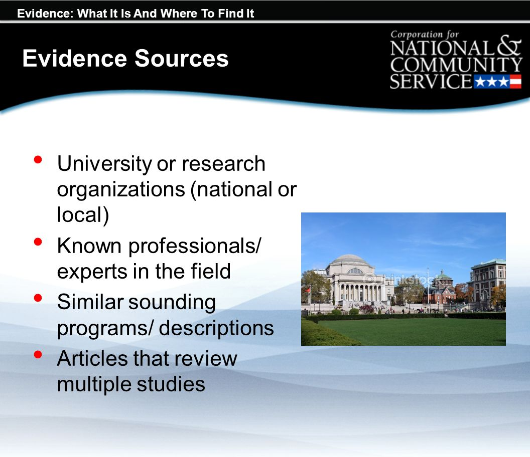Evidence: What It Is And Where To Find It University or research organizations (national or local) Known professionals/ experts in the field Similar sounding programs/ descriptions Articles that review multiple studies Evidence Sources