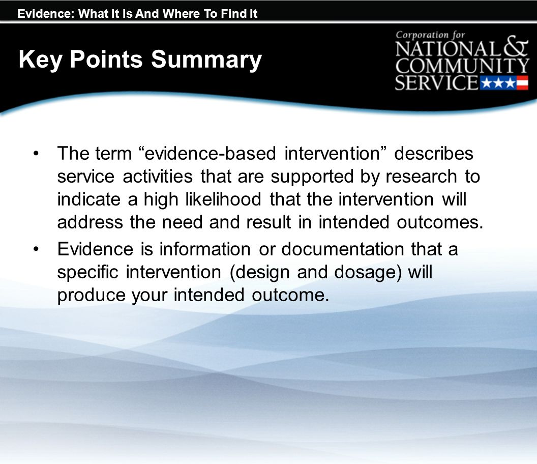 Evidence: What It Is And Where To Find It Key Points Summary The term evidence-based intervention describes service activities that are supported by research to indicate a high likelihood that the intervention will address the need and result in intended outcomes.